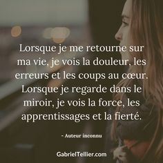 Lorsque je me retourne sur ma vie, je vois la douleur, les erreurs et les coups au coeur. Lorsque je regarde dans le miroir, je vois la force, les apprentissages et la fierté. #citation #citationdujour #proverbe #quote #frenchquote #pensées #phrases