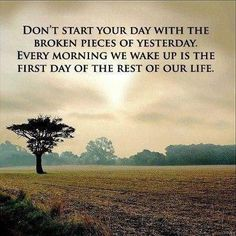 Everyday is a new beginning !!! Live life to the fullest..... Life's very short .....