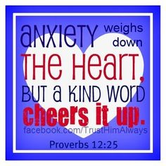Anxiety weighs down the heart... but a kind word cheers it up.  ~Prov. 12:25