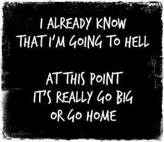 """I already know that I'm going to hell.  At this point, it's really """"go big or go home"""".  (If I get there first, I'll save seats for friends!)"""
