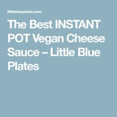 The Best INSTANT POT Vegan Cheese Sauce – Little Blue Plates