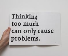 So true.  But not thinking is not possible.
