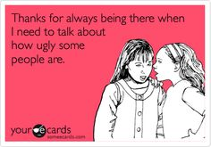 Thanks for always being there when I need to talk about how ugly some people are.
