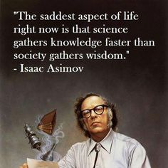 """The saddest aspect of life right now is that science gathers knowledge faster than society gathers wisdom."" - Isaac Asimov"