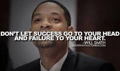 Don't Let Success Go To Your Head And Failure To Your Heart ~Will Smith