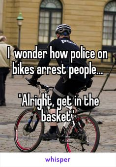 """Iwonder how police on bikes arrest people...   """"Alright, get in the basket"""""""