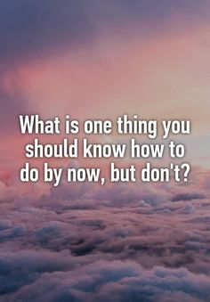 What is one thing you should know how to do by now, but don't?