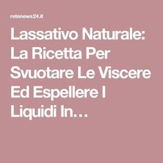Lassativo Naturale: La Ricetta Per Svuotare Le Viscere Ed Espellere I Liquidi In…