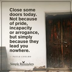 Close some doors today Close some doors today. Not because of pride, incapacity or arrogance, but simply because they lead you nowhere. — Paulo Coelho