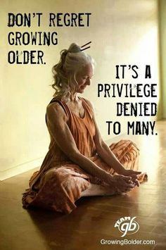 Don't regret growing older...it's a privilege denied to many.