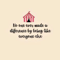 No one ever made a difference by being like everyone else. Can I get this on a shirt?