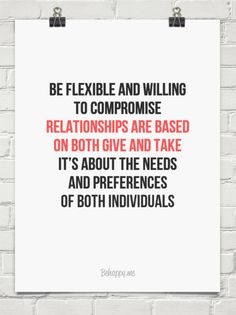 Be flexible and willing to compromise  relationships are based  on both give and take it's about the needs and preferences of both individuals...