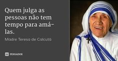 Quem julga as pessoas não tem tempo para amá-las. — Madre Teresa de Calcutá