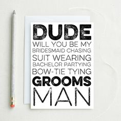 "ABOUT THIS CARD:  Outside: ""Will you be my Bridesmaid chasing, suit wearing, bachelor partying, bow-tie tying Groomsman?  Inside: Your custom message"