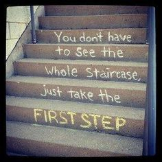 -Dr. Wayne Dyer  Sometimes it is hard to see past the first step! This is a good lesson!