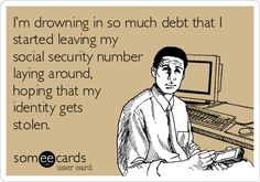 I'm drowning in so much debt that I started leaving my social security number laying around, hoping that my identity gets stolen.