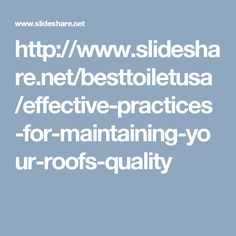 http://www.slideshare.net/besttoiletusa/effective-practices-for-maintaining-your-roofs-quality