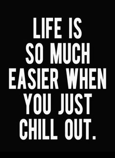 Life Is So Much Easier Whe you Just Chill Out.....: )