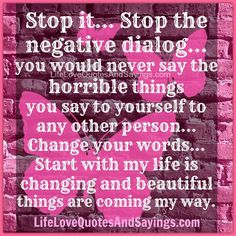 Stop it... Stop the negative dialog... you would never say the horrible things you say to yourself to any other person...  Change your words... Start with my life is changing and beautiful things are coming my way.