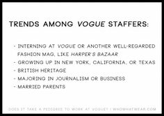The short answer is that, no, a blue-blood lineage is not required. But there are certain prestigious commonalities among the majority of Vogue staffers. For starters, most employees were raised upper-middle class, if not part of a wealthier tier, and have attended a well-regarded school like New York University or Georgetown, if not an Ivy League. Super-successful parents are the norm, with covetable jobs in both creative and business fields, including investment banking, filmmaking…