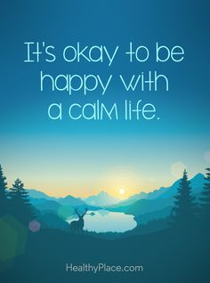 Positive Quote: It´s okay to be happy with a calm life. www.HealthyPlace.com