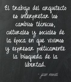 El trabajo del arquitecto es interpretar los cambios técnicos, culturales y sociales de la época en que vivimos y expresar poéticamente la búsqueda de la libertad. Jean Nouvel