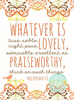 Whatever is True...Philippians 4:8 I just thought I'd pin these so I can find them easier. :)