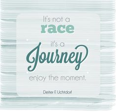"""""""It's not a race, it's a journey. Enjoy the moment."""" - Deiter F. Uchtdorf LDS Conference Quotes"""
