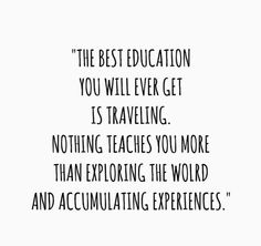 The best education you will ever get is traveling.
