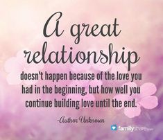 """A great relationship doesn' happen because of the love you had in the beginning but how well you continue building love until the end."" -Author Unknown"