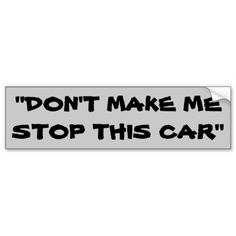 Don't Make Me Stop This Car Bumper Sticker