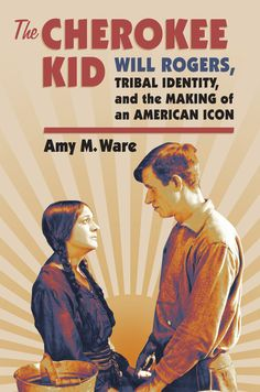 The Cherokee Kid: Will Rogers, Tribal Identity, and the Making of ...