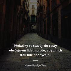 Překážky se stavějí do cesty obyčejným lidem proto, aby z nich stali lidé neobyčejní. - Harry Paul Jeffers #cesta #lidé Motto, Samurai, Amen, Places To Visit, Wisdom, Humor, Motivation, Words, Funny