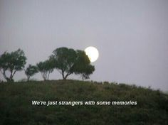 We're just strangers with some memories.