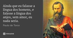 Ainda que eu falasse a língua dos homens, e falasse a língua dos anjos, sem amor, eu nada seria. — Paulo de Tarso
