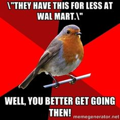 ""\""""They have this for less at Wal Mart."""" Well, you better get going then!  Retail Robin""