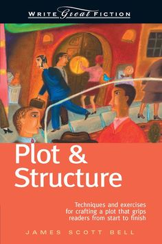 Plot & Structure: (Techniques And Exercises For Crafting A Plot That Grips Readers From Start To Finish) (Write Great Fiction): James Scott Bell