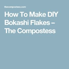 How To Make DIY Bokashi Flakes – The Compostess