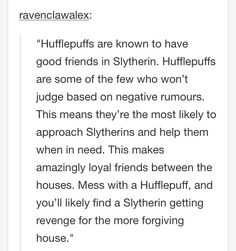 Ravenclaws and Slytherins have good friendships too, but not as often. Ravenclaws are usually smart enough to see through rumors and lies, and if a Slytherin is willing to swallow their pride and the Ravenclaw is willing to put up with sarcasm and some snide comments, their friendships are gold as well.
