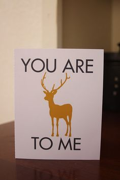 You are DEER to me!   printable There several other really cute ones on this site.