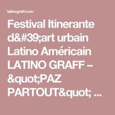 """Festival Itinerante d'art urbain Latino Américain  LATINO GRAFF    – """"PAZ PARTOUT""""       Collection 2017"""