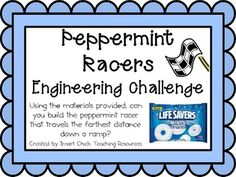 Engineering Challenge: Using the materials provided, can you build the peppermint racer that travels the farthest distance down a ramp? Materials: (per classroom) Life Savers Peppermints Craft (popsicle) Sticks Coffee Stirrer Straws Drinking Straws Scissors and Tape Index Cards *Ramp for the testing of the racers and measuring tape.