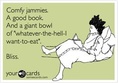 Comfy jammies. A good book. And a giant bowl of 'whatever-the-hell-I want-to-eat'. Bliss.