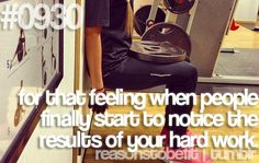 For that feeling when people finally start to notice the results of your hard work.