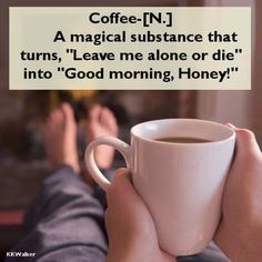 """Coffee - [N] A magical substance that turns, """" Leave me alone or die"""" into """" Good morning, Honey!""""...lol"""