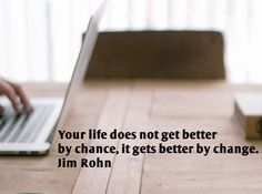 Your life does not get better by chance, it gets better by change.  Jim Rohn