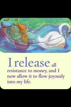 I release all resistance to money, and I now allow it to flow freely joyously into my life. ~Louise Hay