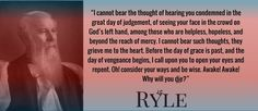 """J.C. Ryle - .. """"I cannot bear the thought of hearing you condemned in the great day of judgement, of seeing your face in the crowd on God's left hand, among those who are helpless, hopeless, and beyond the reach of mercy. I cannot bear such thoughts, they grieve me to the heart. Before the day of grace is past, and the day of vengeance begins, I call upon you to open your eyes and repent. Oh! consider your ways and be wise. Awake! Awake! Why will you die?"""""""