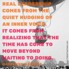 Real leadership comes from the quiet nudging of an inner voice. It comes from realizing that the time has come to move beyond waiting to doing. Madeleine Albright
