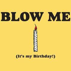 Blow me it's my birthday!!